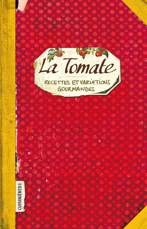 la tomate ; recettes et variations gourmandes