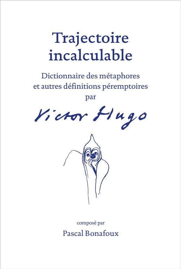 Trajectoire incalculable ; dictionnaire des métaphores et autres définitions péremptoires par Victor Hugo