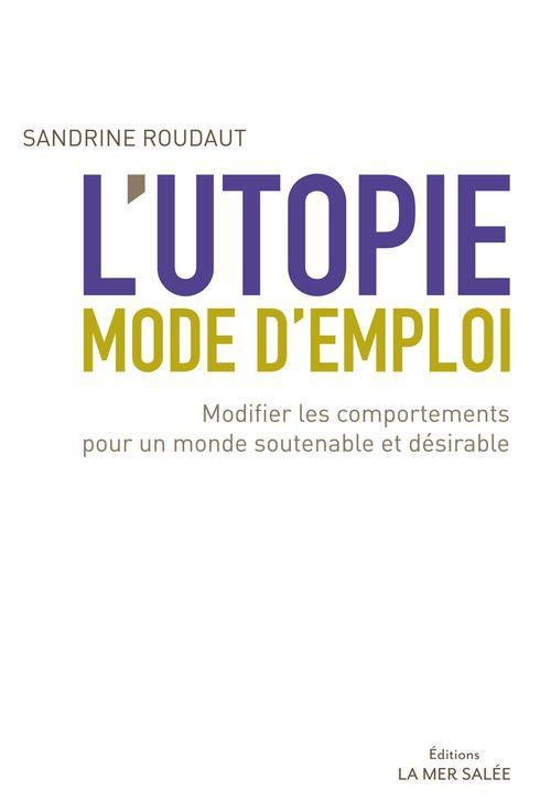 L'utopie, mode d'emploi ; modifier les comportements pour un monde soutenable et désirable