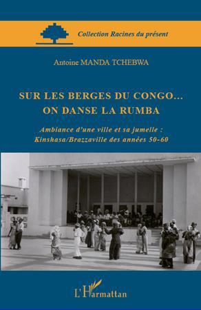 Sur les berges du Congo... on danse la rumba ; ambiance d'une ville et sa jumelle : Kinshasa/Brazzaville des années 50-60
