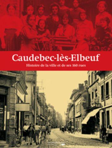 Caudebec-lès-Elbeuf ; histoire de la ville et de ses 160 rues