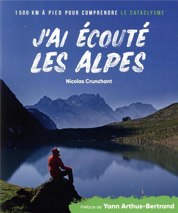 J'ai écouté les Alpes ; 1500 km à pied pour comprendre le cataclysme