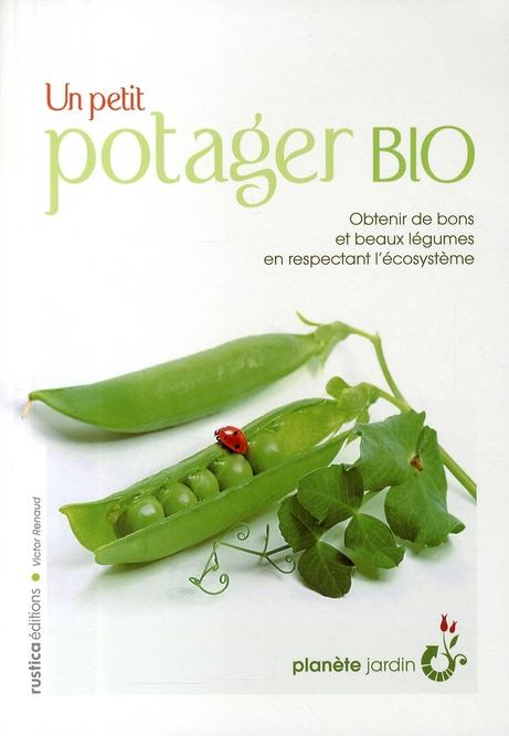 Un petit potager bio ; obtenir de bons et beaux légumes en respectant l'écosystème