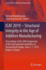 ICAF 2019 - Structural Integrity in the Age of Additive Manufacturing  - Jerzy Komorowski - Antoni Niepokolczycki