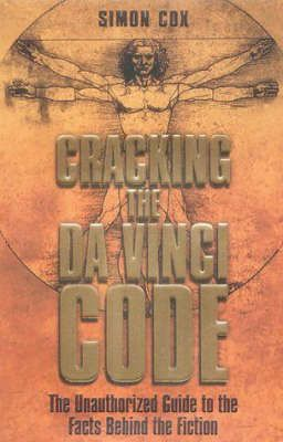 CRACKING THE DA VINCI CODE - THE UNAUTHORIZED GUIDE TO THE FACTS BEHIND THE FICTION