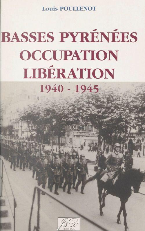 Basses-Pyrénées, Occupation, Libération, 1940-1945  - Louis Poullenot