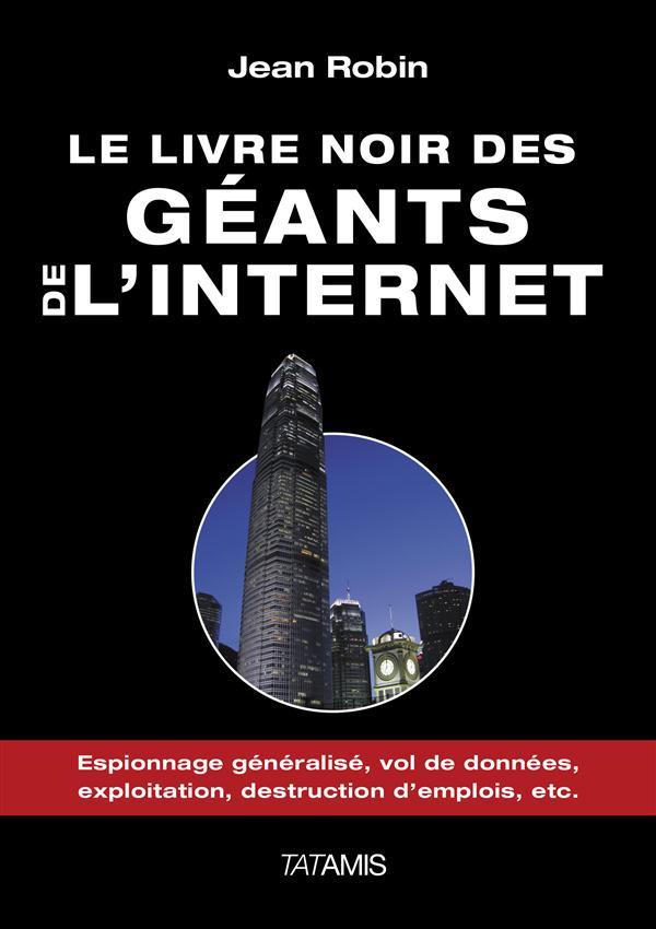 Le livre noir des géants de l'internet ; espionnage généralisé, vol de données, exploitation, destruction d'emplois, etc.