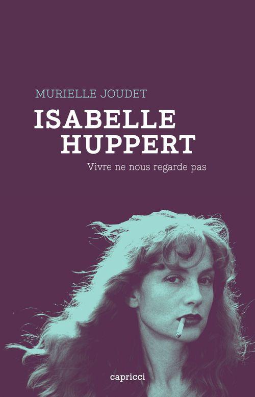 Isabelle Huppert ; vivre ne nous regarde pas
