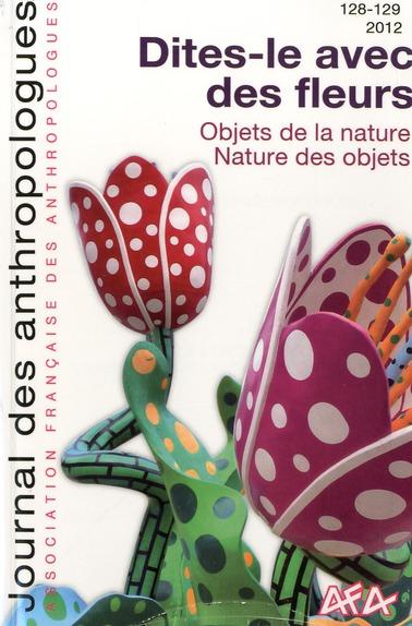 Journal des anthropologues, n 128-129 / 2012. dites-le avec des fleur s - objets de la nature - natu