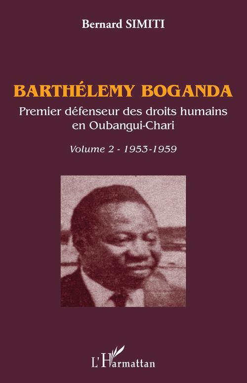 Barthélémy Boganda. Premier défenseur des droits humains en Oubangui-Chari. Volume 2  - Bernard Simiti