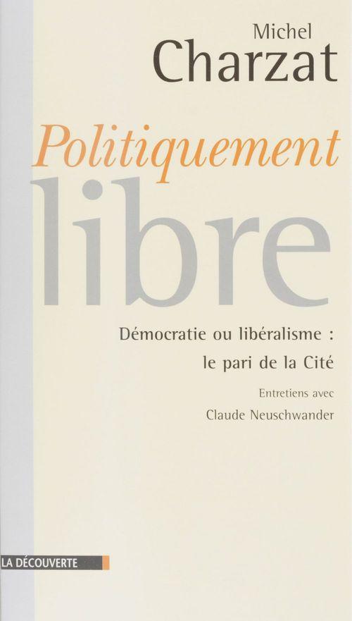 Politiquement libres ; democratie ou liberalisme le pari de la cite