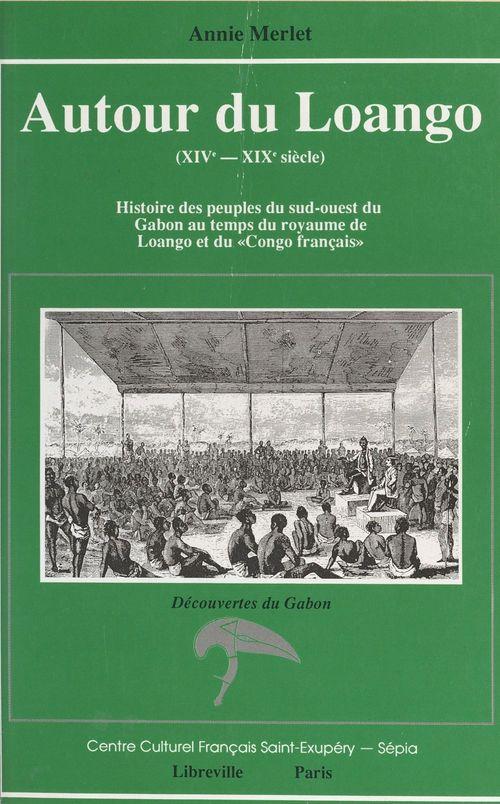 Autour du Loango (XIVe-XIXe siècle) : histoire des peuples du Sud-Ouest du Gabon au temps du royaume de Loango et du «Congo fr  - Annie Merlet