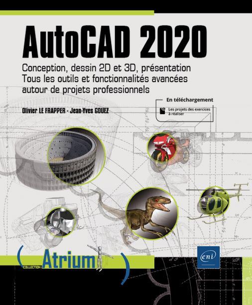 AutoCAD 2020 ; conception, dessin 2D et 3D, présentation : tous les outils et fonctionnalités avancées autour de projets professionnels