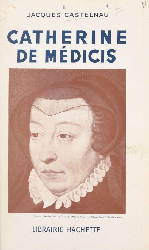 Catherine de Médicis  - Jacques Castelnau