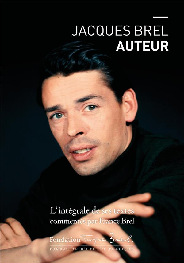 Jacques Brel auteur ; l'intégrale de ses textes commentés par France Brel
