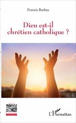 Dieu est-il chrétien catholique ?  - Francis Barbey