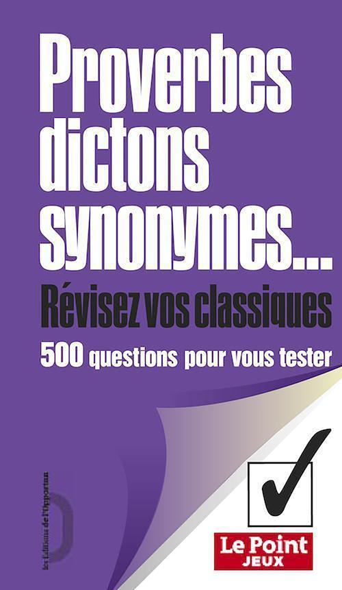 Proverbes, dictons, synonymes... ; révisez vos classiques ; 500 questions pour vous tester