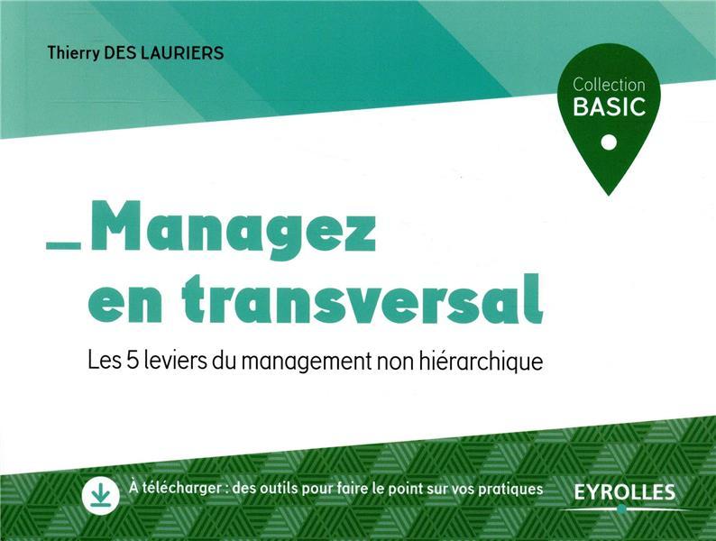 MANAGEZ EN TRANSVERSAL  -  LES 5 LEVIERS DU MANAGEMENT NON HIERARCHIQUE DES LAURIERS, THIERRY