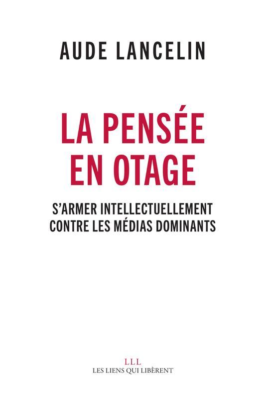 La pensée en otage ; s'armer intellectuellement contre les médias dominants