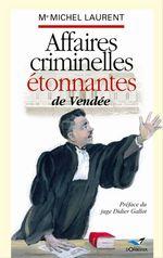 Affaires criminelles étonnantes de Vendée  - Michel Laurent