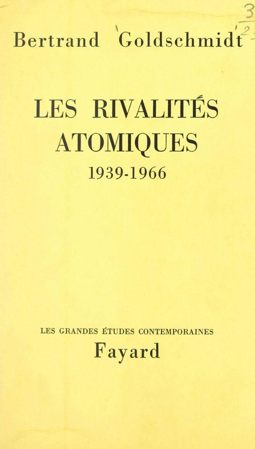 Les rivalités atomiques, 1939-1966  - Bertrand Goldschmidt