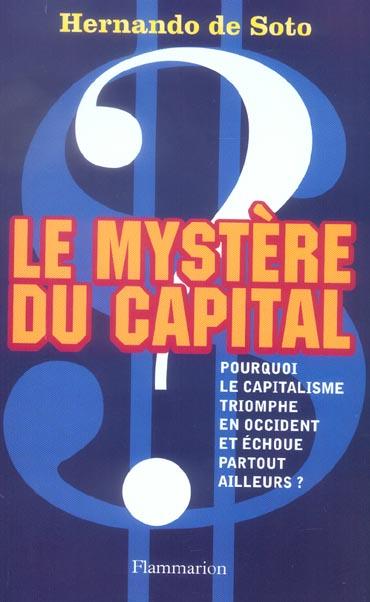 Le mystere du capital - pourquoi le capitalisme triomphe en occident et echoue partout ailleurs ?