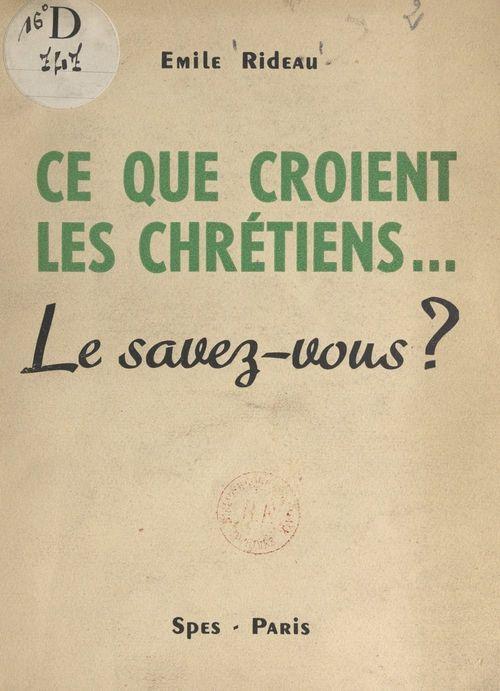 Ce que croient les Chrétiens...  - Émile Rideau