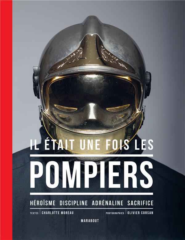 IL ETAIT UNE FOIS LES POMPIERS  -  HEROISME , DISCIPLINE, ADRENALINE, SACRIFICE