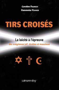 Tirs croisés ; la laïcité à l'épreuve des intégrismes juif, chretien et musulman