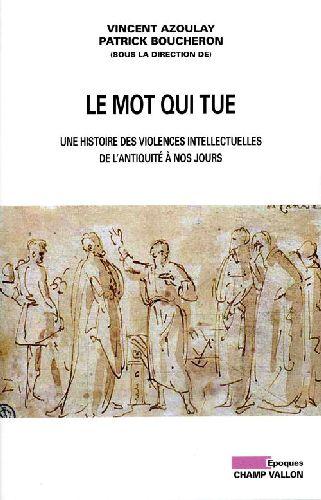 Le Mot Qui Tue ; Une Histoire Des Violences Intellectuelles De L Antiquite A Nos Jours