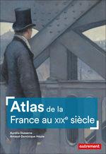 Atlas de la france au xixe siecle  - Aurélia Dusserre - Aurelia Dusserre Et - Arnaud-Dominique Houte