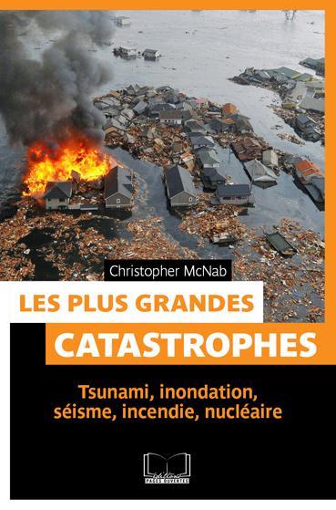Les plus grandes catastrophes ; tsunami, inondation, séisme, incendie, nucléaire