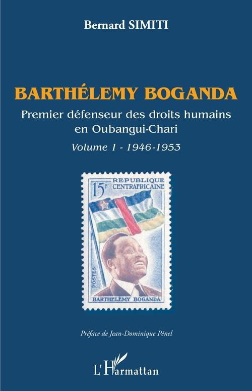 Barthélemy Boganda ; premier défenseur des droits humains en Oubangui-Chari t. 1946-1953  - Bernard Simiti