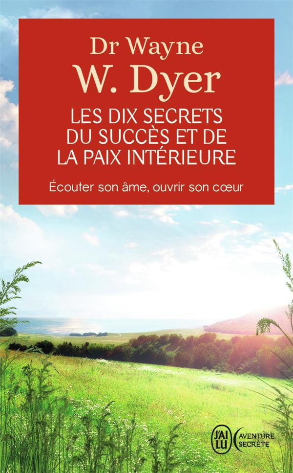 Les dix secrets du succes et de la paix interieure - ecouter son ame, ouvrir son coeur