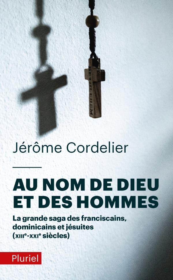 Au nom de Dieu et des hommes ; la grande saga des franciscains, dominicains et jésuites (XIIIe-XXIe siècles)