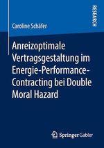 Anreizoptimale Vertragsgestaltung im Energie-Performance-Contracting bei Double Moral Hazard  - Caroline Schafer