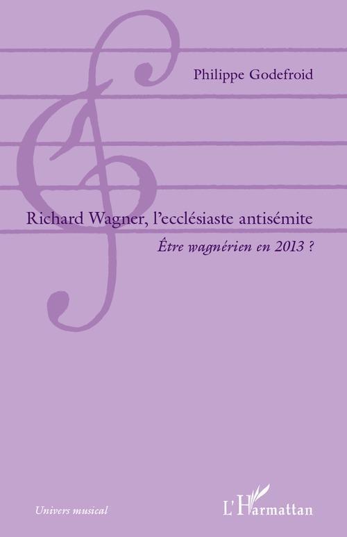 Richard Wagner, l'ecclésiaste antisémite ; être wagnérien en 2013 ?