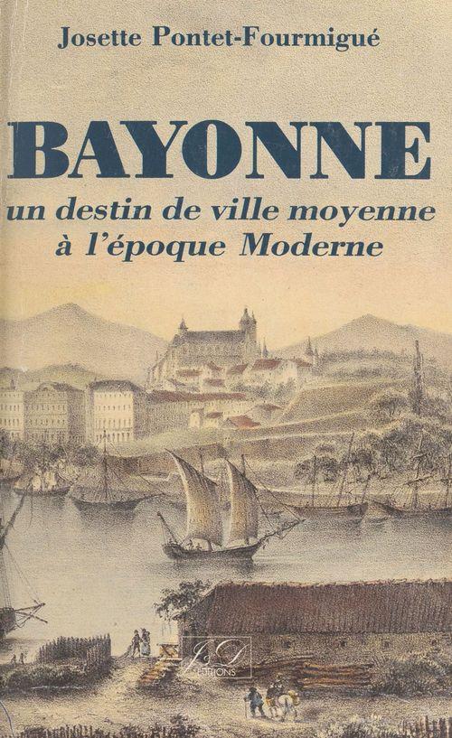 Bayonne, un destin de ville moyenne à l'époque Moderne  - Josette Pontet-Fourmigue