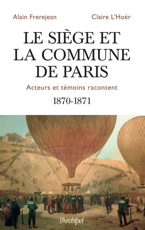 Le siège et la Commune de Paris ; acteurs et témoins racontent ; 1870-1871
