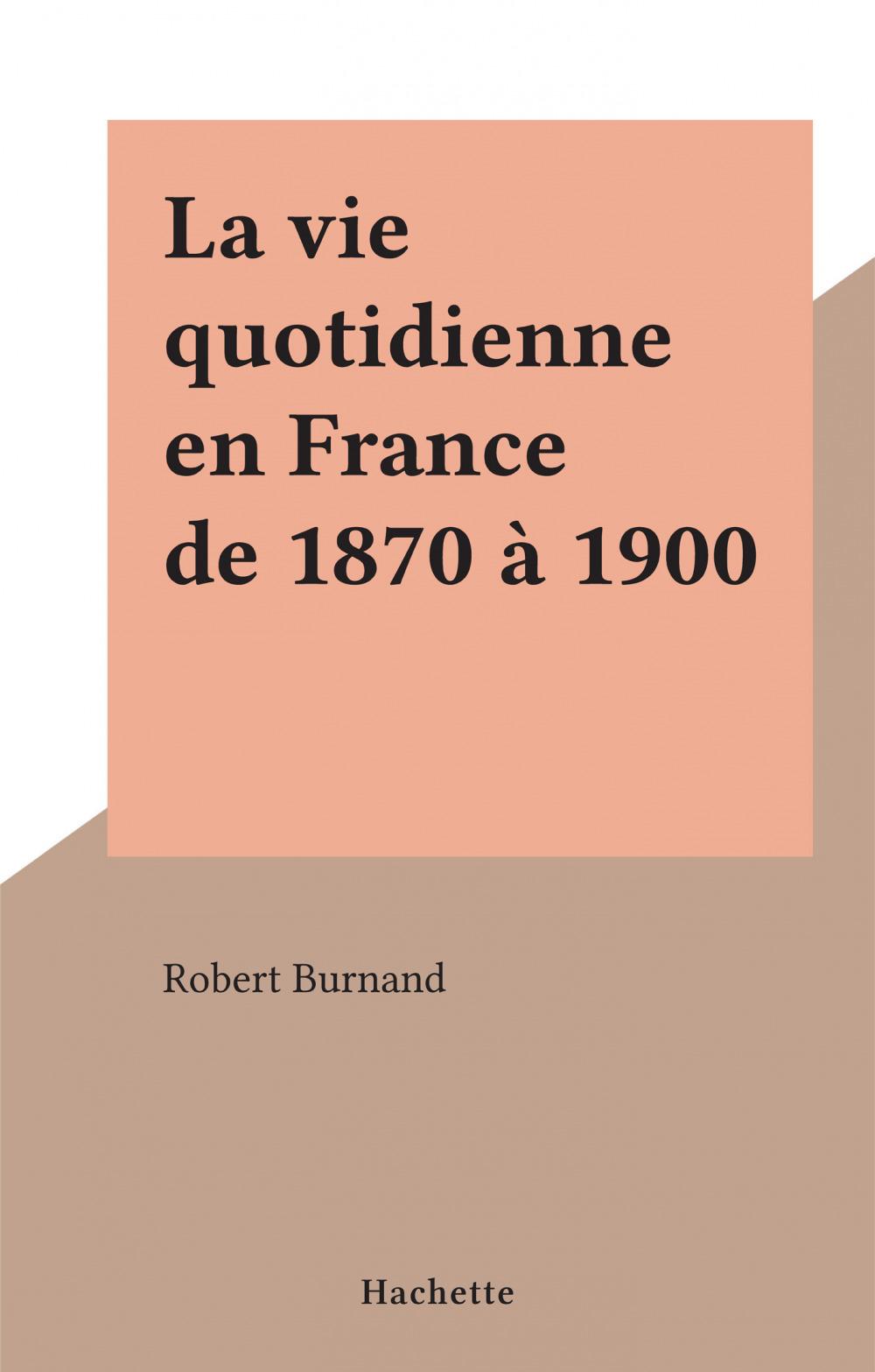 La vie quotidienne en France de 1870 à 1900  - Robert Burnand