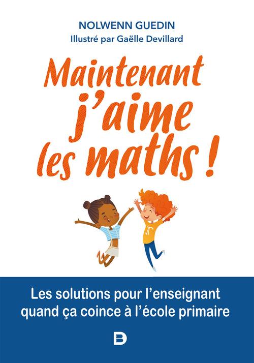 Clés pour enseigner et apprendre ; maintenant, j'aime les maths ! les solutions pour l'enseignant quand ça coince à l'école primaire