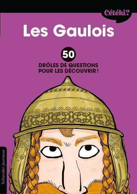 Cétéki ? ; les Gaulois ; 50 drôles de questions pour les découvrir !