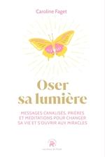 Oser sa lumière et s'ouvrir aux miracles : 40 messages célestes, prières et méditations