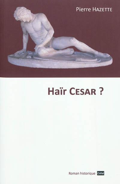 Hair cesar ? : roman historique