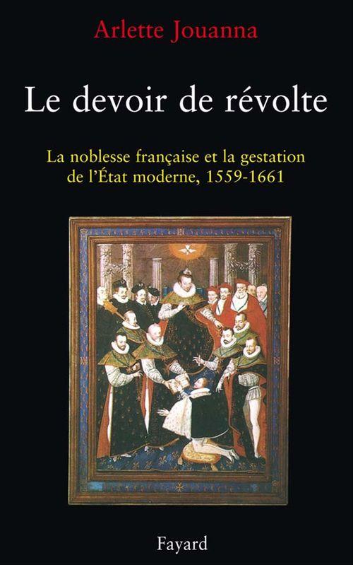 Le devoir de révolte ; la noblesse française et la gestation de l'Etat, 1559-1661