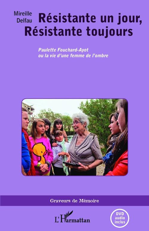 Résistante un jour , résistante toujours ; Paulette Fouchard-Ayot ou la vie d'une femme de l'ombre