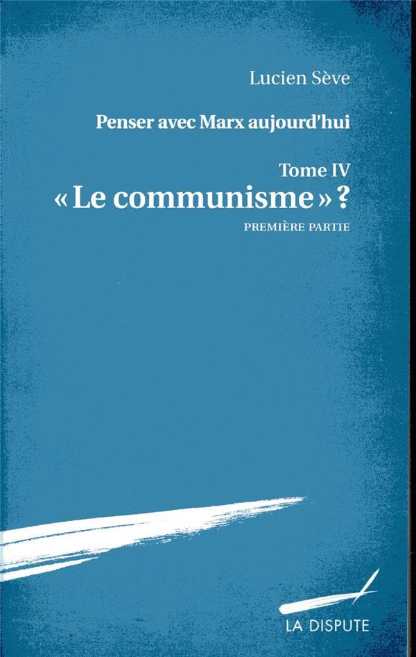 Penser avec Marx aujourd'hui t.4 ; le communisme ?, première partie