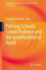 Policing Schools: School Violence and the Juridification of Youth  - Johannes Lunneblad