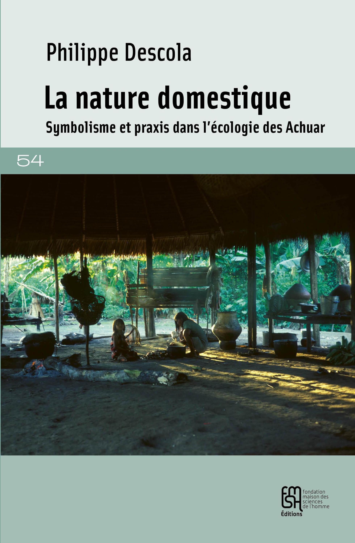 La nature domestique - symbolisme et praxis dans l'ecologie des achuar