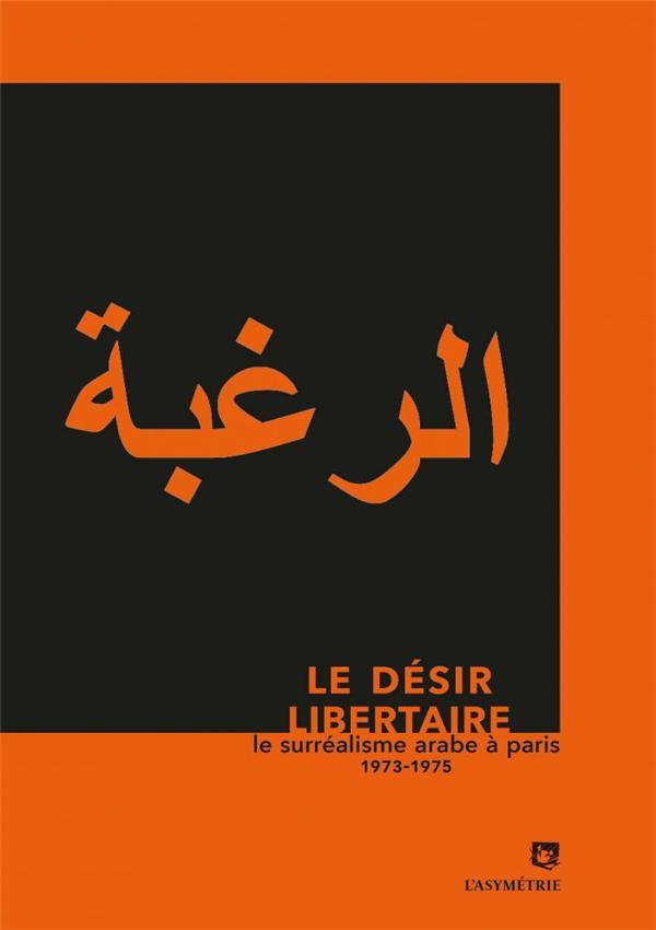 Le désir libertaire ; le surréalisme arabe à Paris 1973-1975